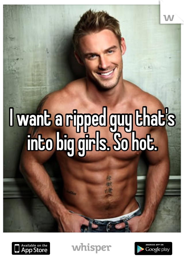I want a ripped guy that's into big girls. So hot.
