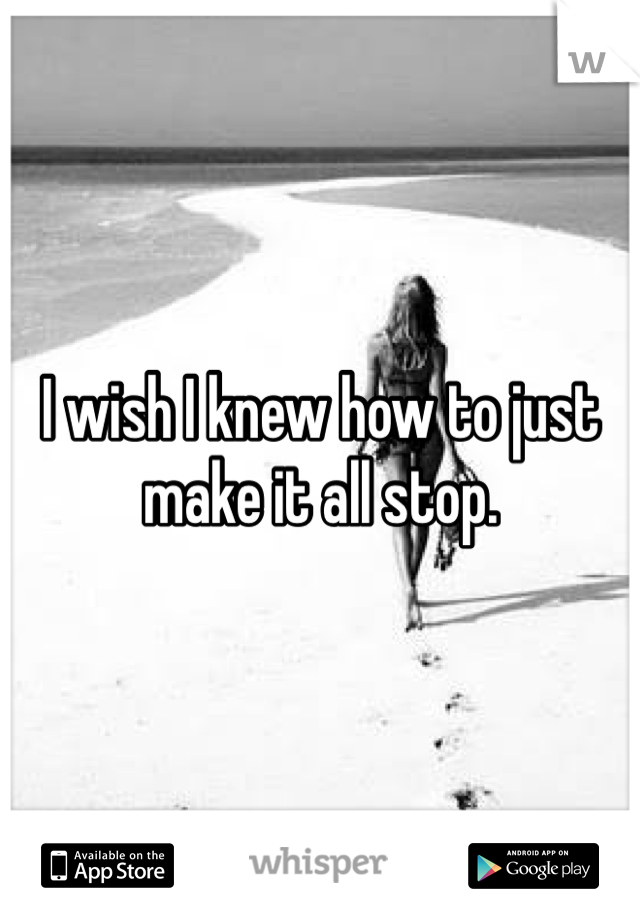 I wish I knew how to just make it all stop.
