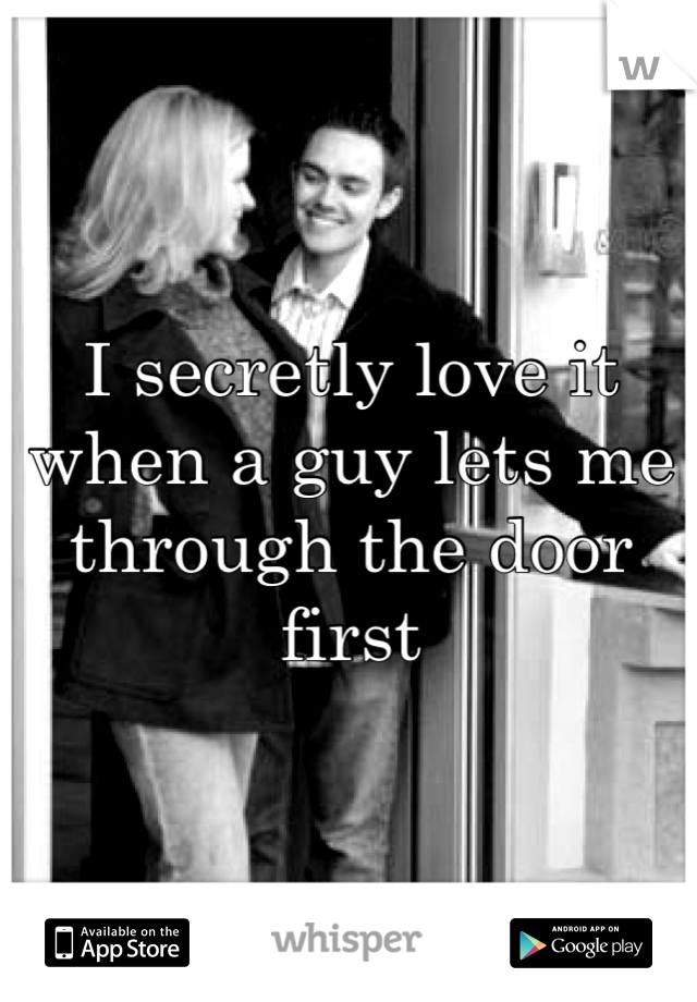 I secretly love it when a guy lets me through the door first