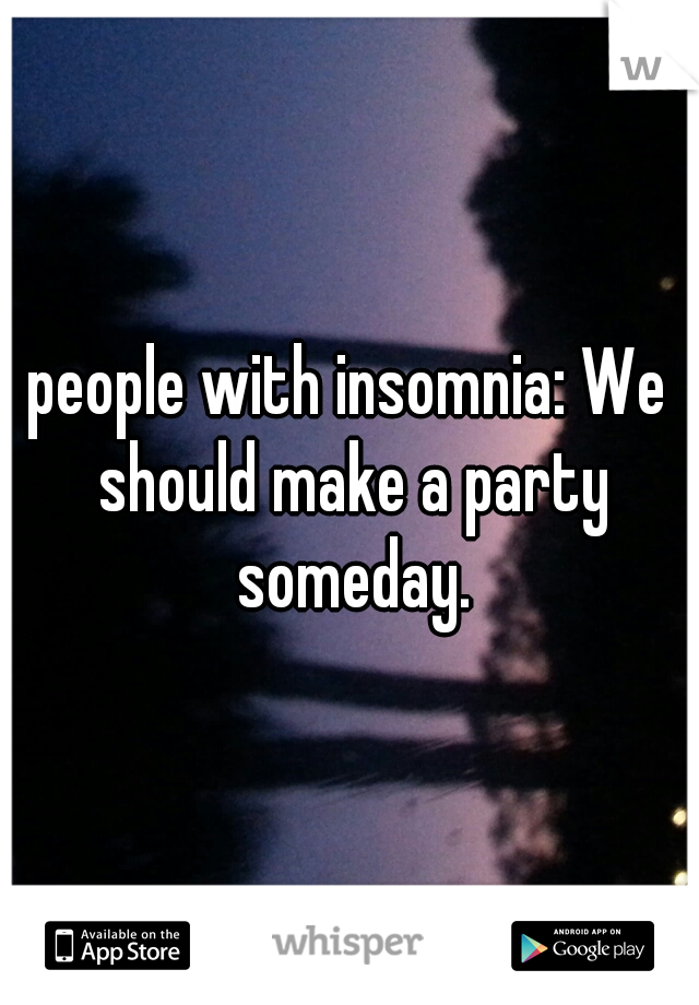 people with insomnia: We should make a party someday.