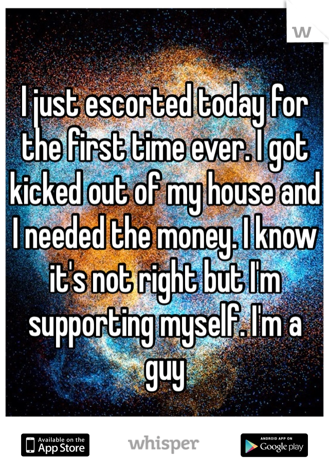 I just escorted today for the first time ever. I got kicked out of my house and I needed the money. I know it's not right but I'm supporting myself. I'm a guy