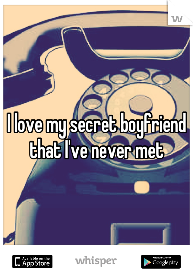 I love my secret boyfriend that I've never met