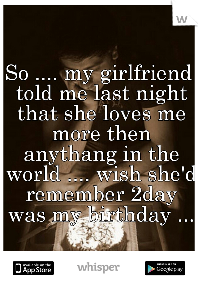 So .... my girlfriend told me last night that she loves me more then anythang in the world .... wish she'd remember 2day was my birthday ...