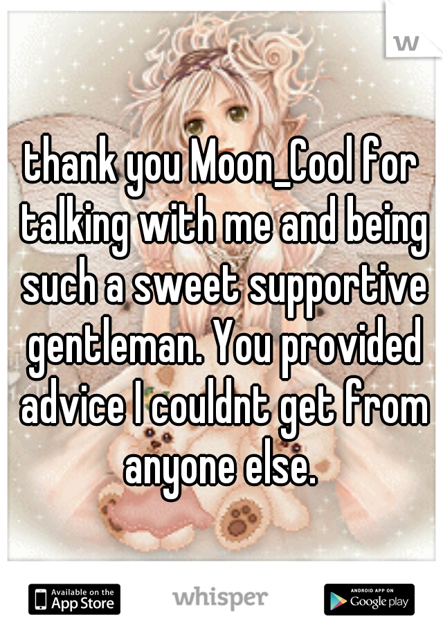 thank you Moon_Cool for talking with me and being such a sweet supportive gentleman. You provided advice I couldnt get from anyone else.