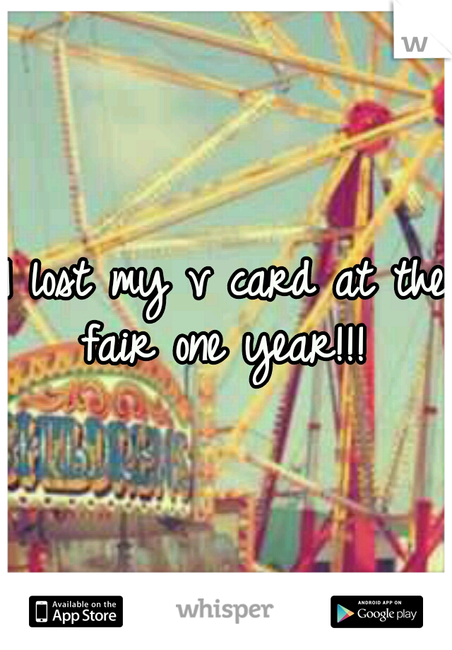 I lost my v card at the fair one year!!!