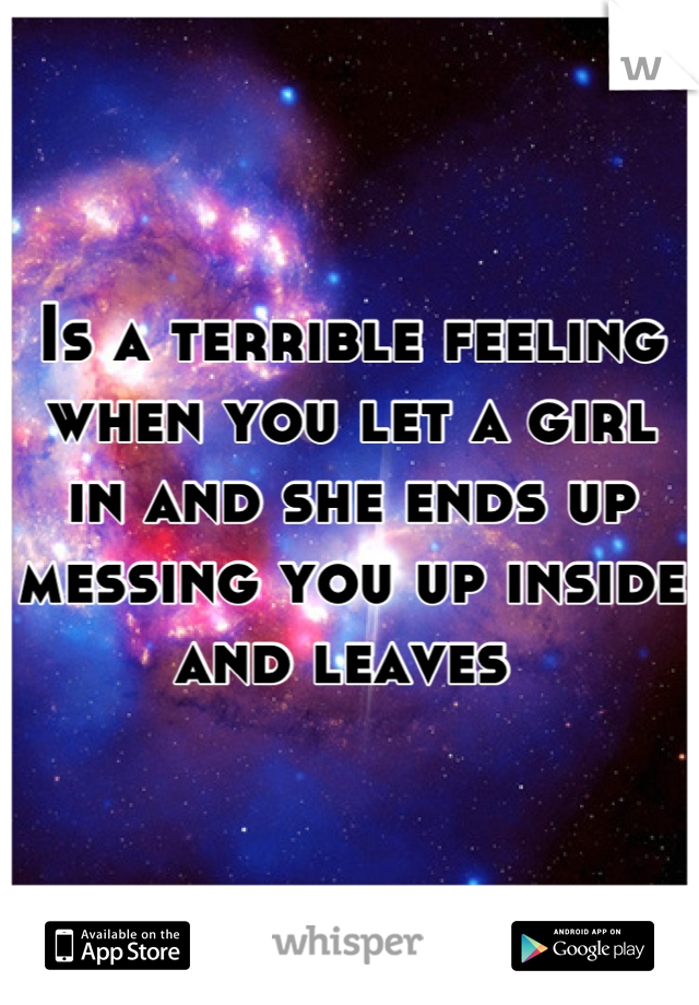 Is a terrible feeling when you let a girl in and she ends up messing you up inside and leaves