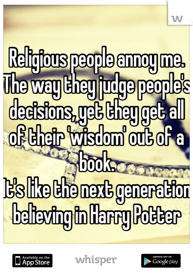 Religious people annoy me. The way they judge people's decisions, yet they get all of their 'wisdom' out of a book. It's like the next generation believing in Harry Potter