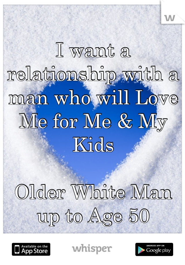 I want a relationship with a man who will Love Me for Me & My Kids  Older White Man up to Age 50