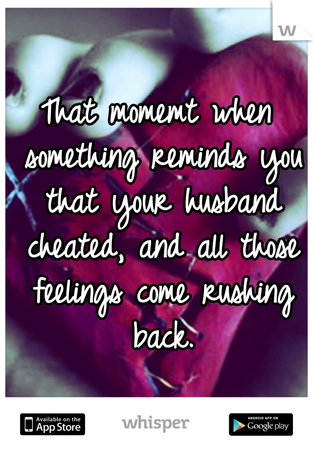 That momemt when something reminds you that your husband cheated, and all those feelings come rushing back.