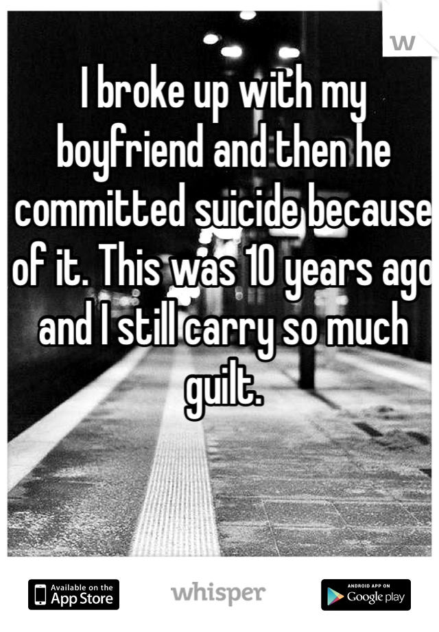 I broke up with my boyfriend and then he committed suicide because of it. This was 10 years ago and I still carry so much guilt.