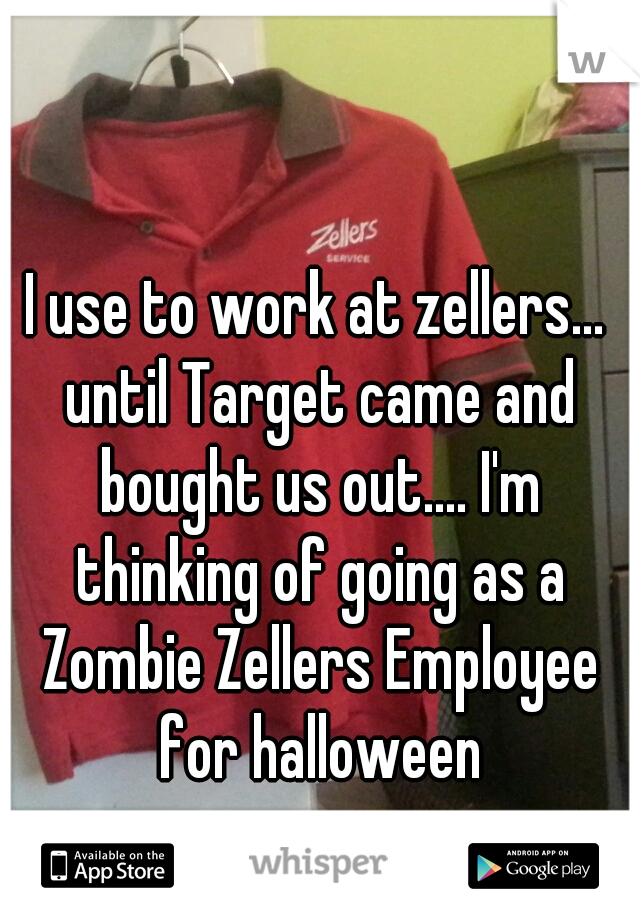I use to work at zellers... until Target came and bought us out.... I'm thinking of going as a Zombie Zellers Employee for halloween