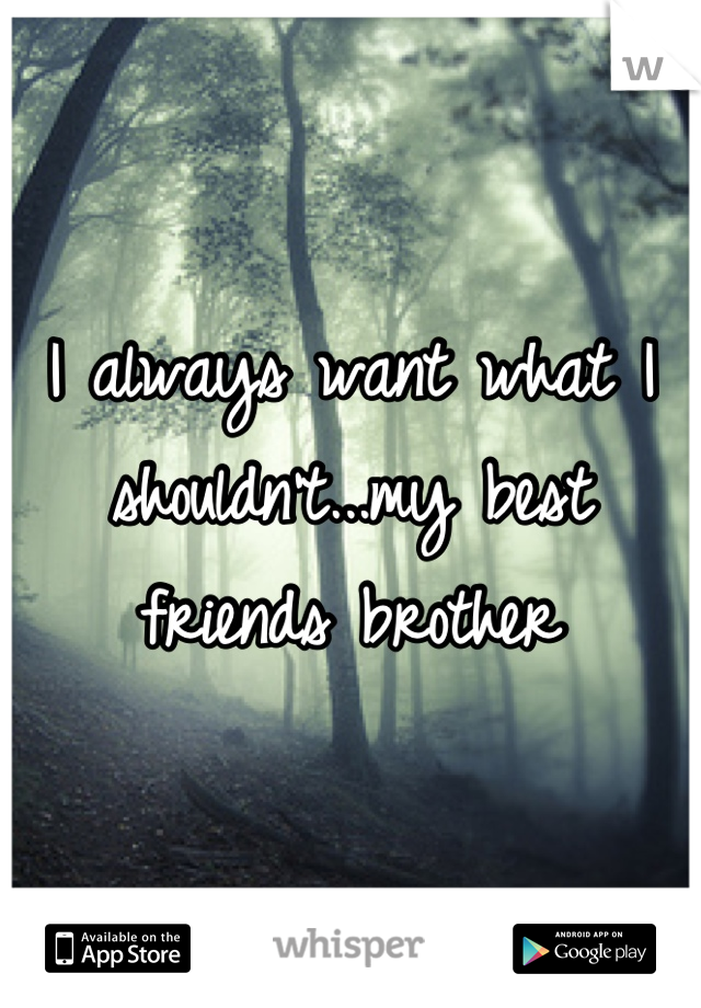 I always want what I shouldn't...my best friends brother