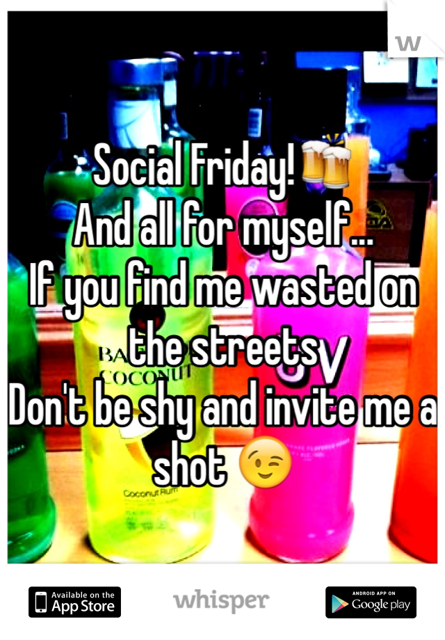 Social Friday!🍻 And all for myself... If you find me wasted on the streets Don't be shy and invite me a shot 😉
