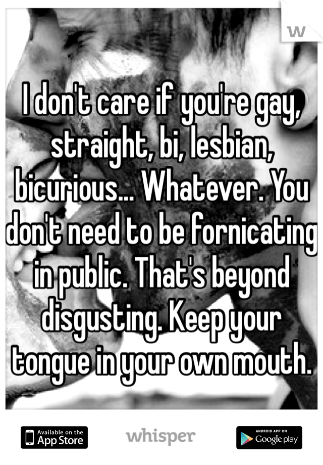 I don't care if you're gay, straight, bi, lesbian, bicurious... Whatever. You don't need to be fornicating in public. That's beyond disgusting. Keep your tongue in your own mouth.