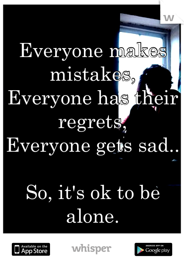 Everyone makes mistakes, Everyone has their regrets, Everyone gets sad..  So, it's ok to be alone.