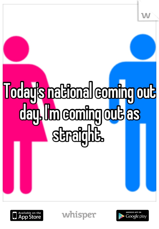Today's national coming out day. I'm coming out as straight.