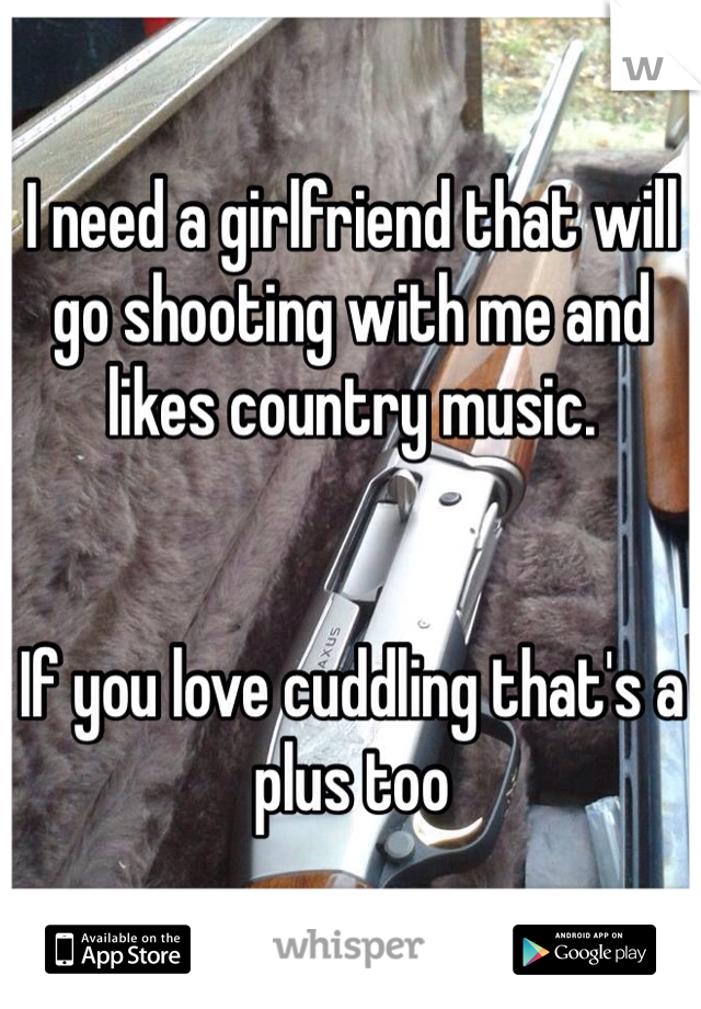 I need a girlfriend that will go shooting with me and likes country music.   If you love cuddling that's a plus too