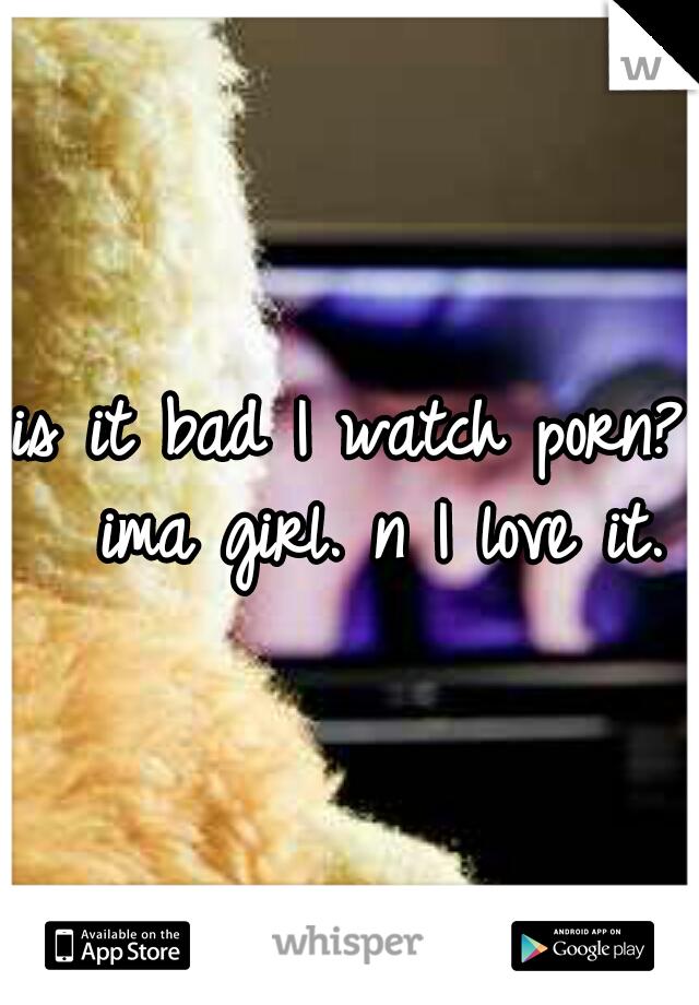 is it bad I watch porn?  ima girl. n I love it.