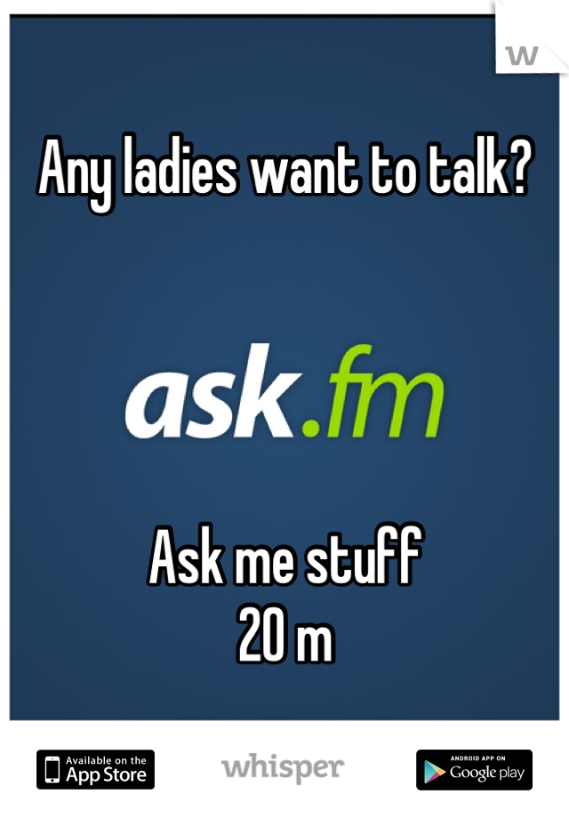Any ladies want to talk?      Ask me stuff 20 m