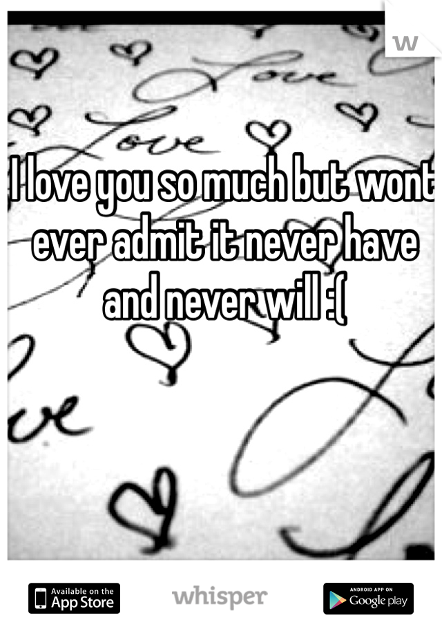 I love you so much but wont ever admit it never have and never will :(