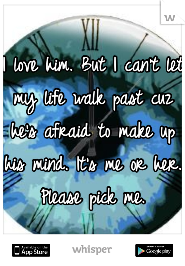 I love him. But I can't let my life walk past cuz he's afraid to make up his mind. It's me or her. Please pick me.