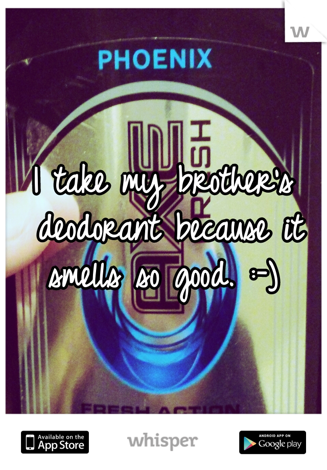 I take my brother's deodorant because it smells so good. :-)