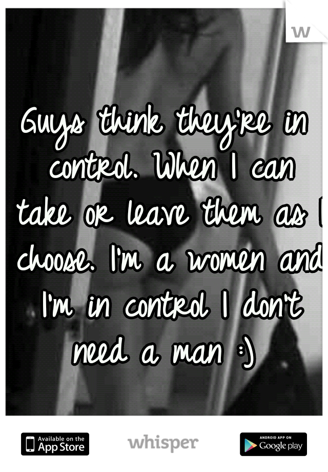 Guys think they're in control. When I can take or leave them as I choose. I'm a women and I'm in control I don't need a man :)