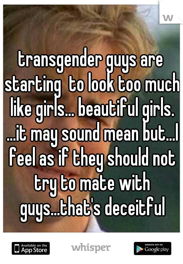 transgender guys are starting  to look too much like girls... beautiful girls. ...it may sound mean but...I feel as if they should not try to mate with guys...that's deceitful