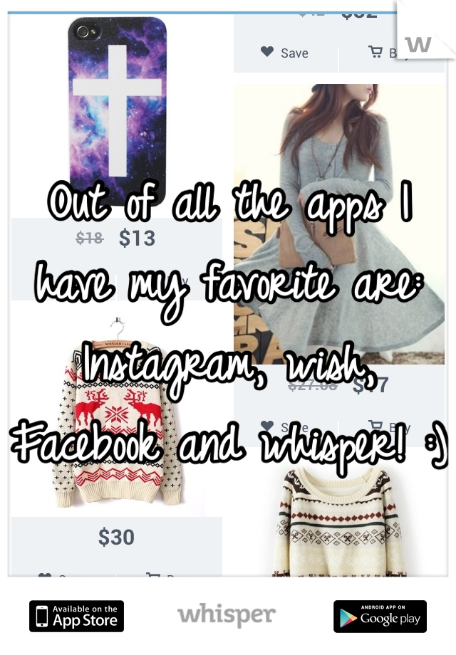Out of all the apps I have my favorite are: Instagram, wish, Facebook and whisper! :)