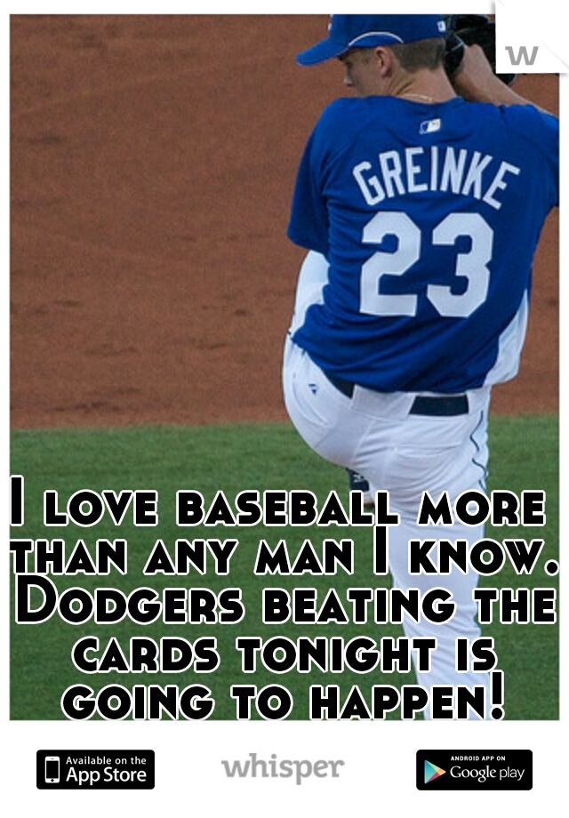 I love baseball more than any man I know. Dodgers beating the cards tonight is going to happen!