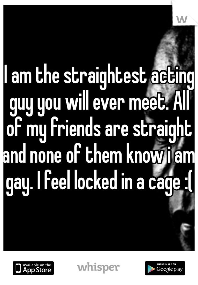 I am the straightest acting guy you will ever meet. All of my friends are straight and none of them know i am gay. I feel locked in a cage :(