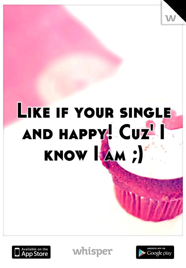 Like if your single and happy! Cuz' I know I am ;)