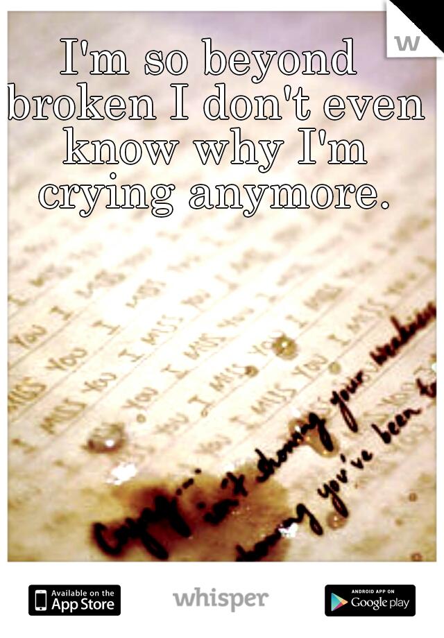 I'm so beyond broken I don't even know why I'm crying anymore.