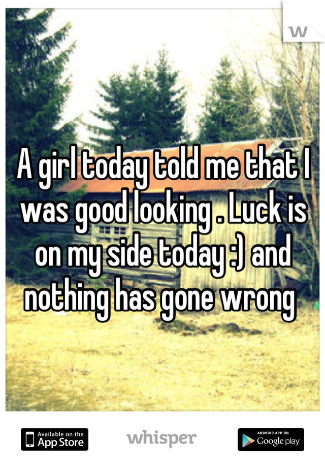 A girl today told me that I was good looking . Luck is on my side today :) and nothing has gone wrong