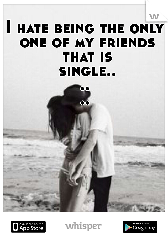 I hate being the only one of my friends that is single......