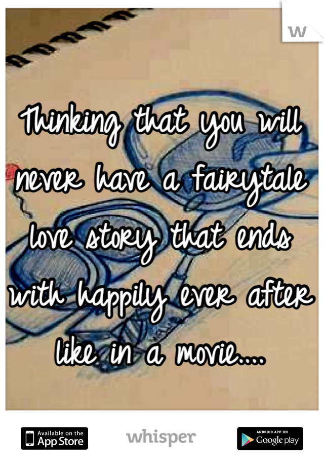 Thinking that you will never have a fairytale love story that ends with happily ever after like in a movie....