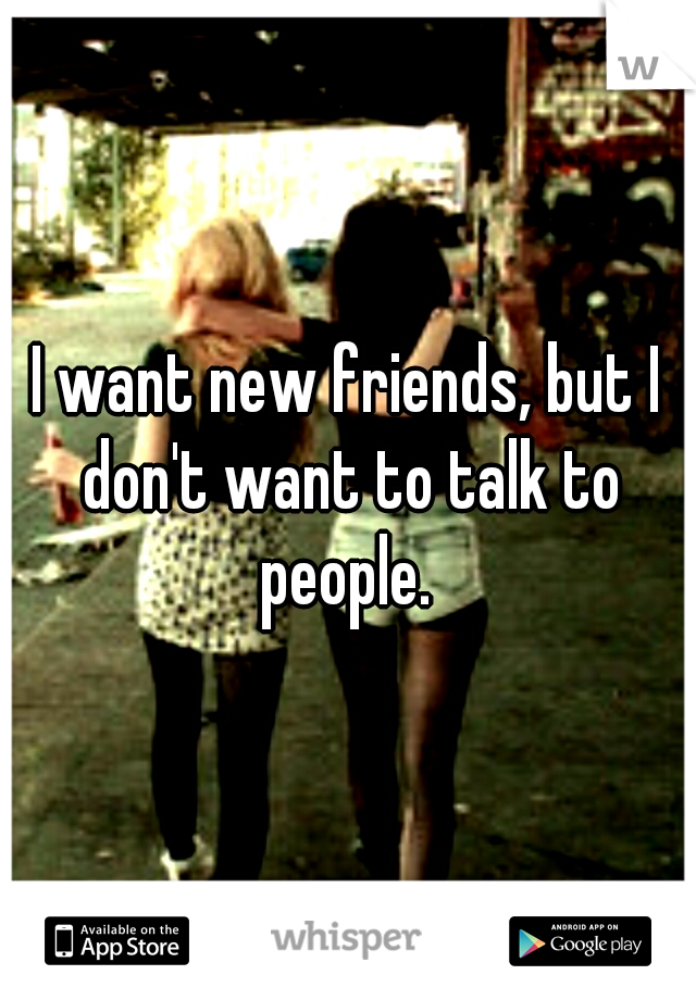 I want new friends, but I don't want to talk to people.