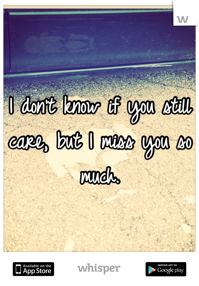 I don't know if you still care, but I miss you so much.