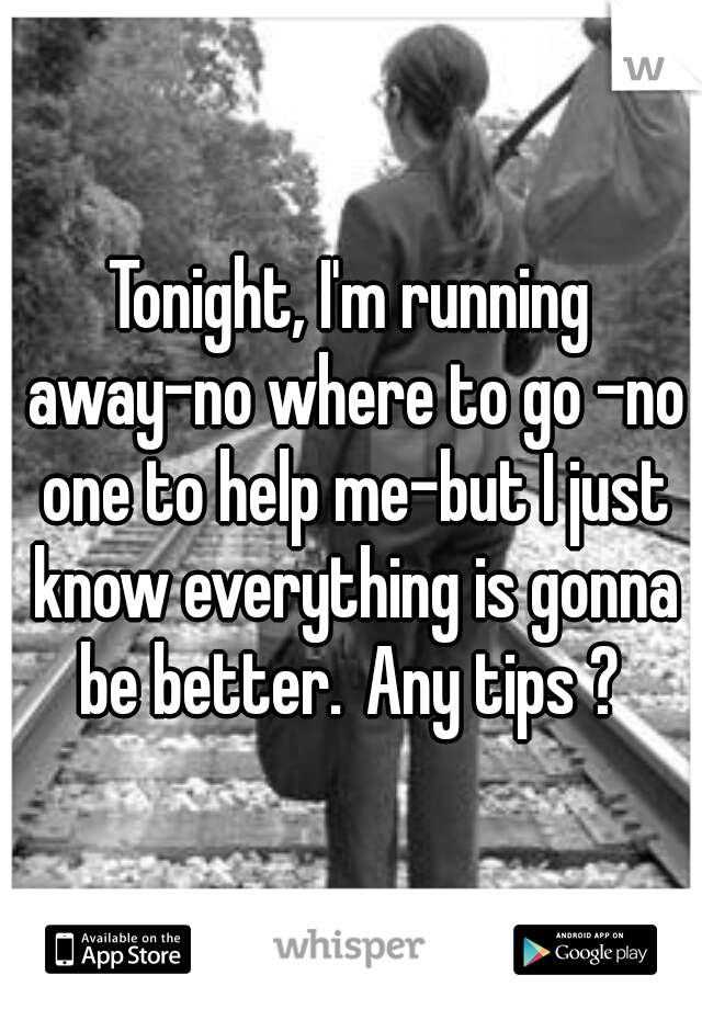 Tonight, I'm running away-no where to go -no one to help me-but I just know everything is gonna be better. Any tips ?