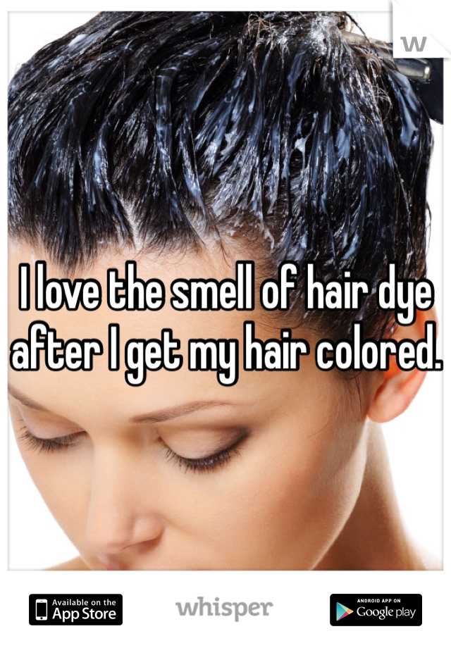 I love the smell of hair dye after I get my hair colored.