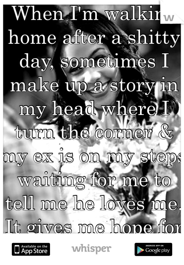 When I'm walking home after a shitty day, sometimes I make up a story in my head where I turn the corner & my ex is on my steps waiting for me to tell me he loves me. It gives me hope for a few moments