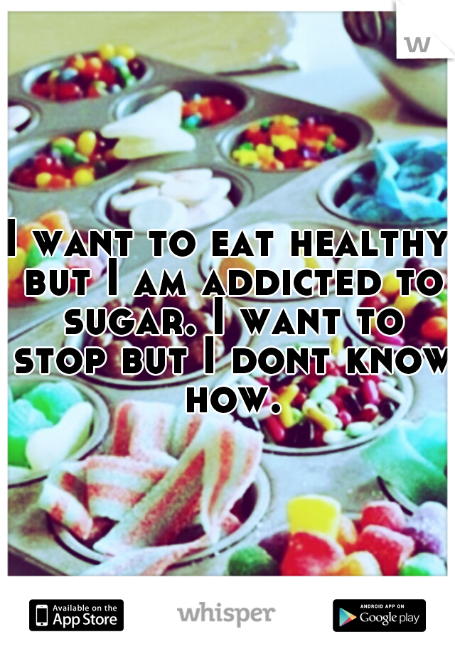 I want to eat healthy but I am addicted to sugar. I want to stop but I dont know how.
