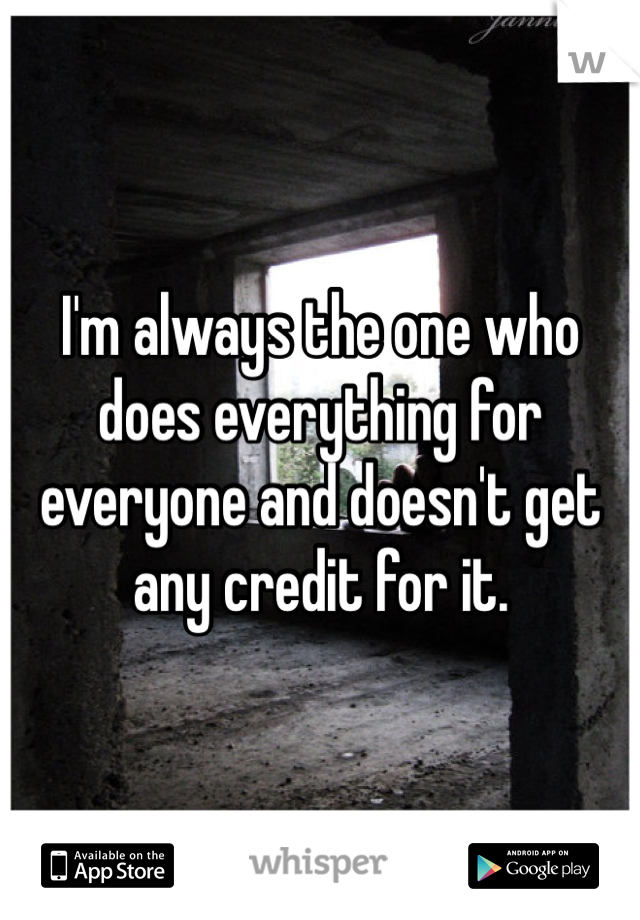 I'm always the one who does everything for everyone and doesn't get any credit for it.