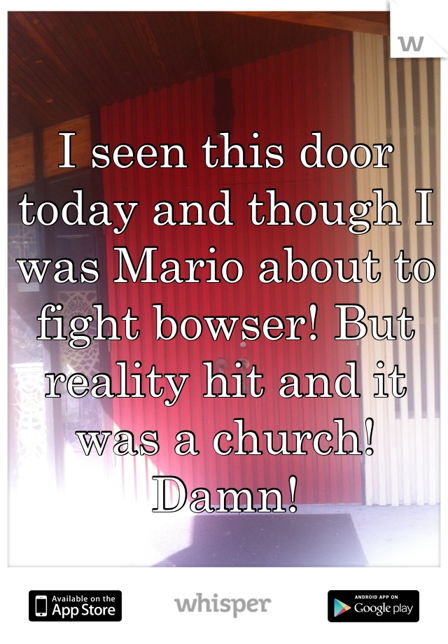 I seen this door today and though I was Mario about to fight bowser! But reality hit and it was a church! Damn!