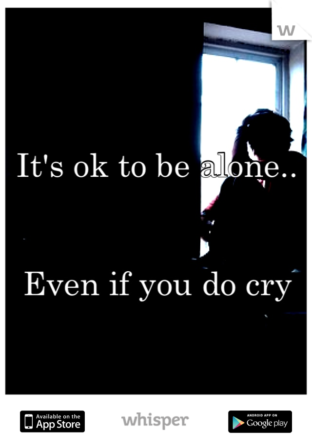 It's ok to be alone..   Even if you do cry
