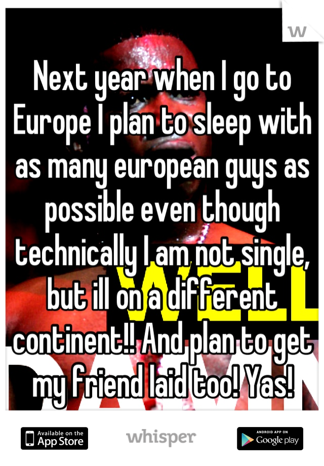 Next year when I go to Europe I plan to sleep with as many european guys as possible even though technically I am not single, but ill on a different continent!! And plan to get my friend laid too! Yas!