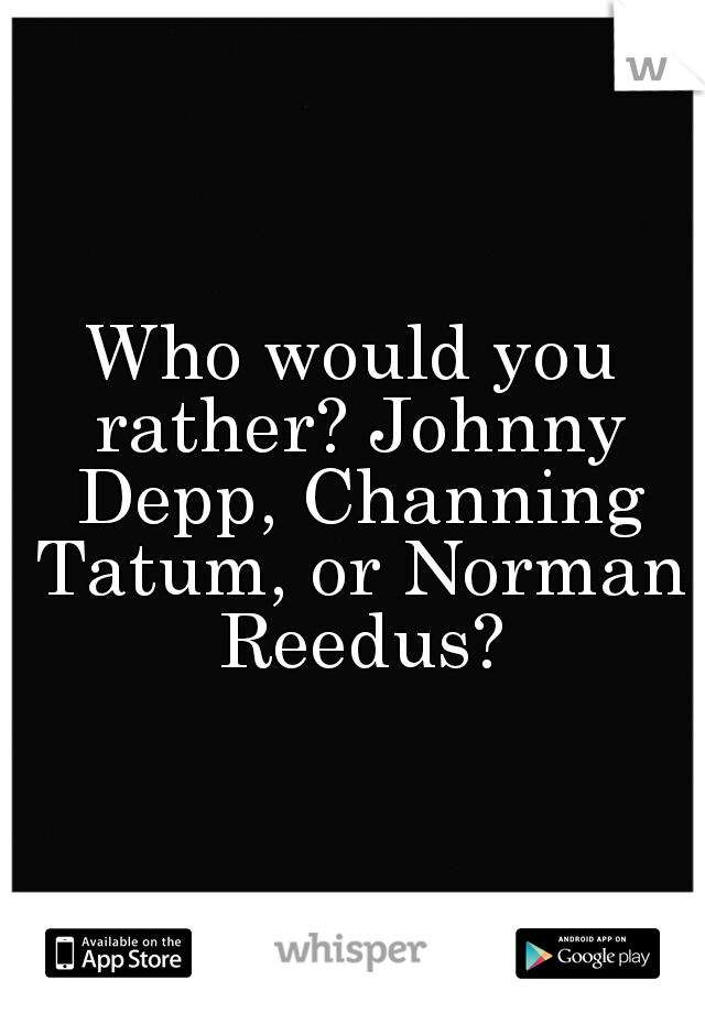 Who would you rather? Johnny Depp, Channing Tatum, or Norman Reedus?