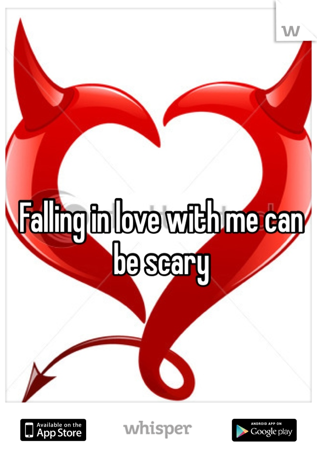 Falling in love with me can be scary