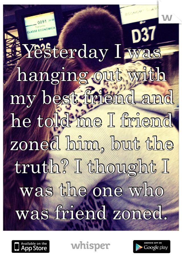 Yesterday I was hanging out with my best friend and he told me I friend zoned him, but the truth? I thought I was the one who was friend zoned.