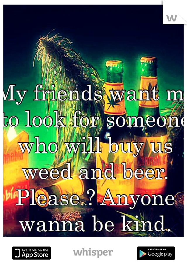My friends want me to look for someone who will buy us weed and beer.  Please ? Anyone wanna be kind.  😘